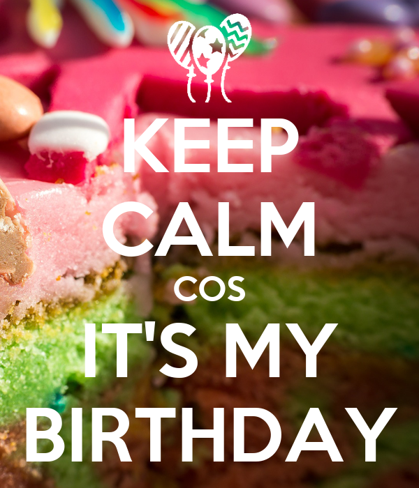 KEEP CALM COS IT'S MY BIRTHDAY