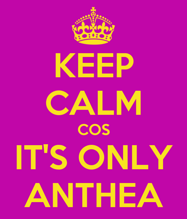 KEEP CALM COS IT'S ONLY ANTHEA