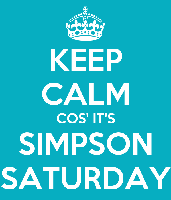 KEEP CALM COS' IT'S SIMPSON SATURDAY