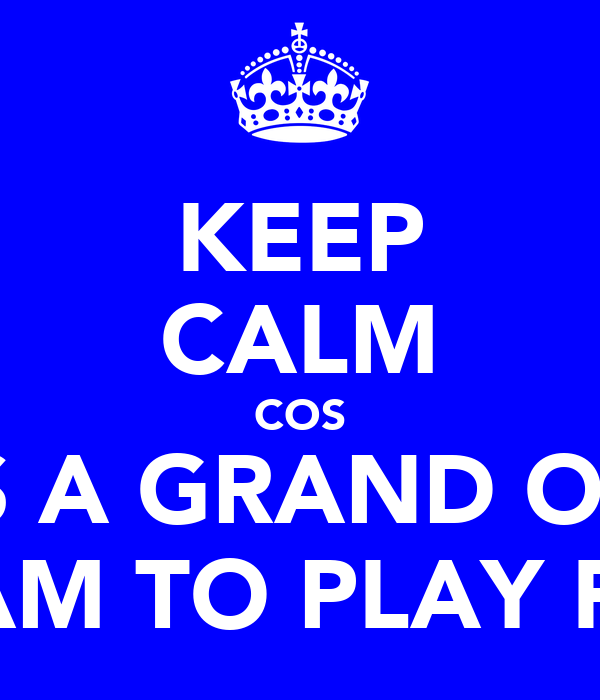 KEEP CALM COS ITS A GRAND OLD TEAM TO PLAY FOR