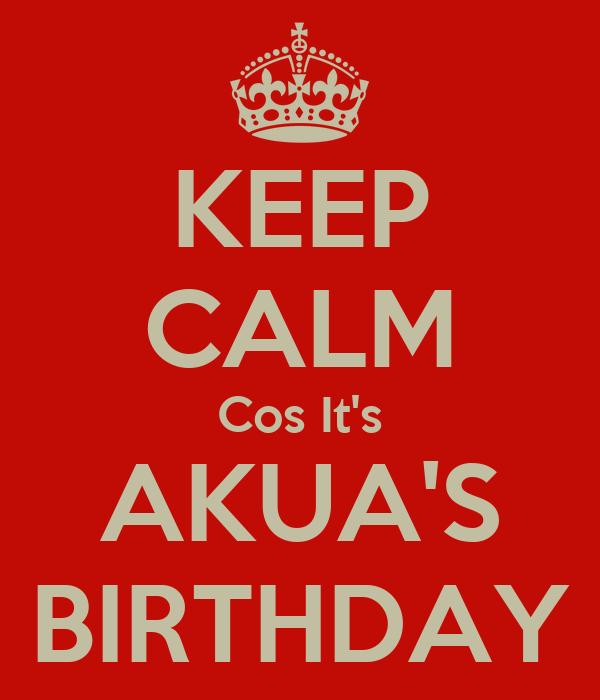KEEP CALM Cos It's AKUA'S BIRTHDAY