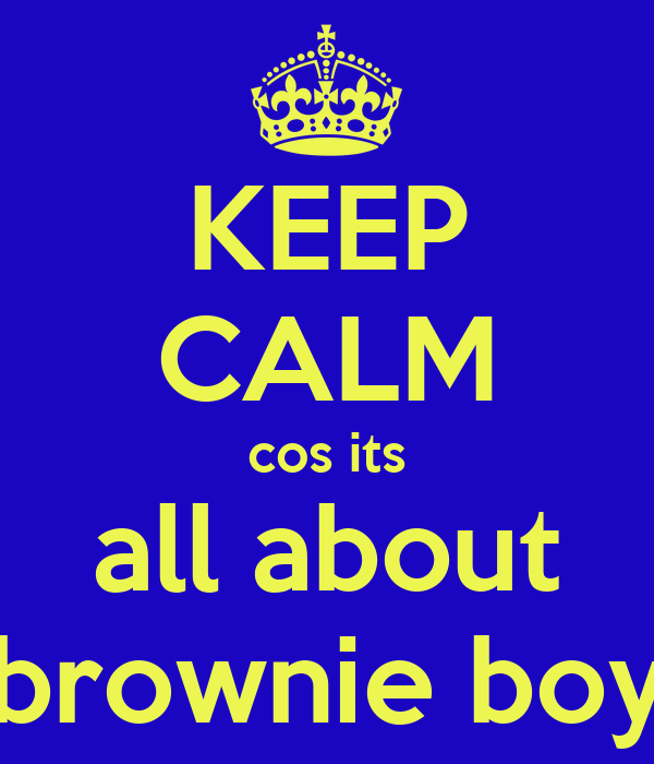 KEEP CALM cos its all about brownie boy