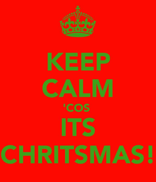 KEEP CALM 'COS  ITS CHRITSMAS!