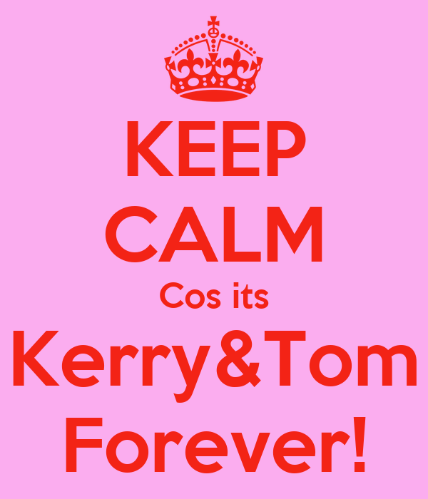 KEEP CALM Cos its Kerry&Tom Forever!