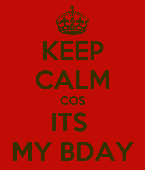 KEEP CALM COS ITS  MY BDAY