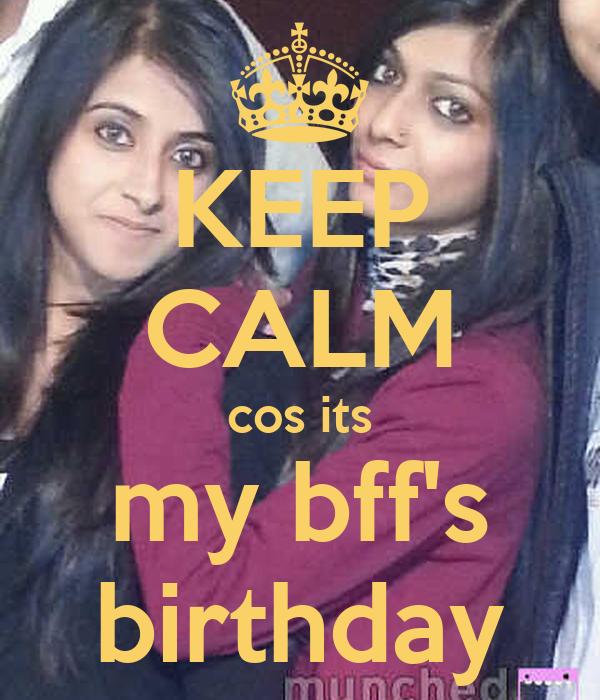 KEEP CALM cos its my bff's birthday