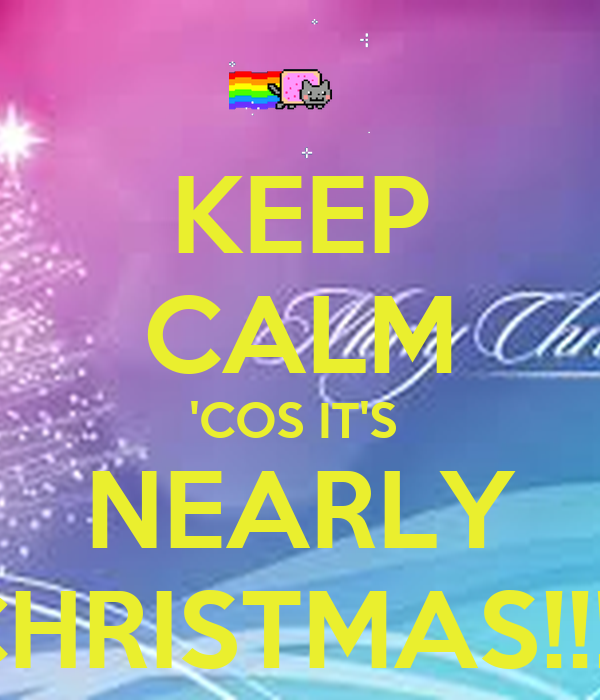KEEP CALM 'COS IT'S  NEARLY CHRISTMAS!!!!!