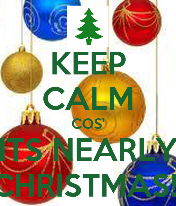 KEEP CALM COS' ITS NEARLY CHRISTMAS!!