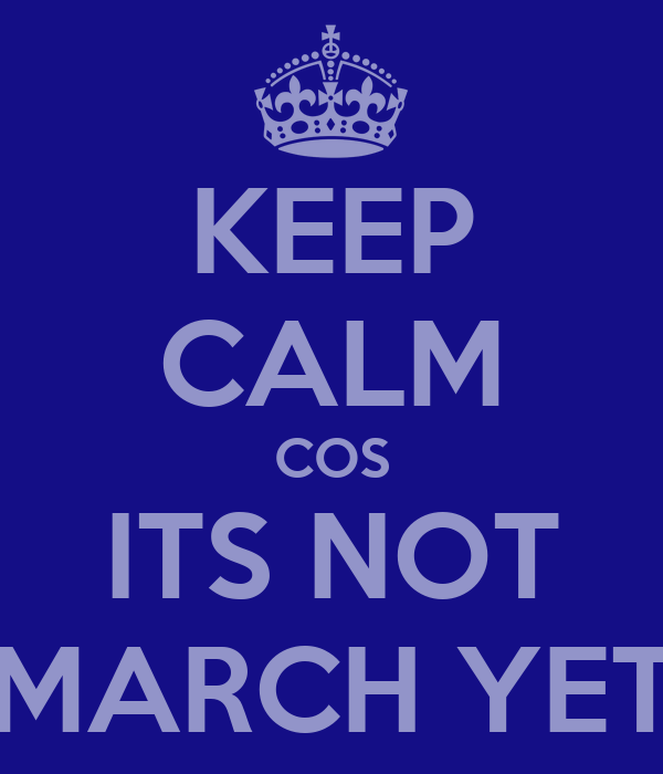 KEEP CALM COS ITS NOT MARCH YET