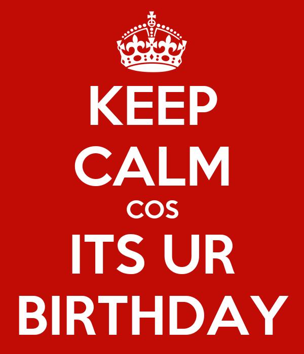 KEEP CALM COS ITS UR BIRTHDAY