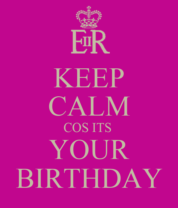 KEEP CALM COS ITS  YOUR BIRTHDAY