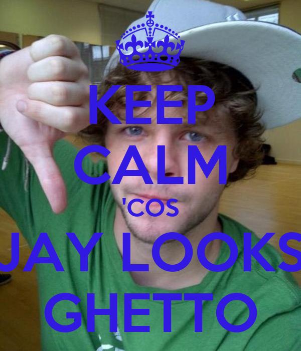 KEEP CALM 'COS JAY LOOKS GHETTO