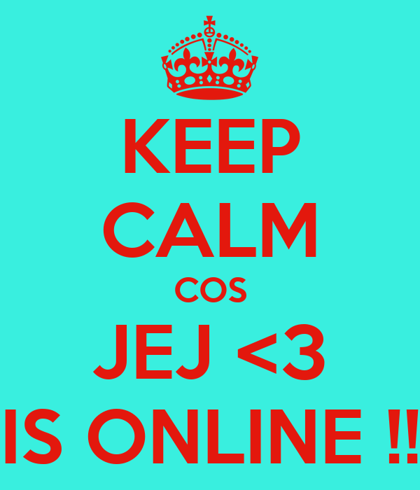 KEEP CALM COS JEJ <3 IS ONLINE !!