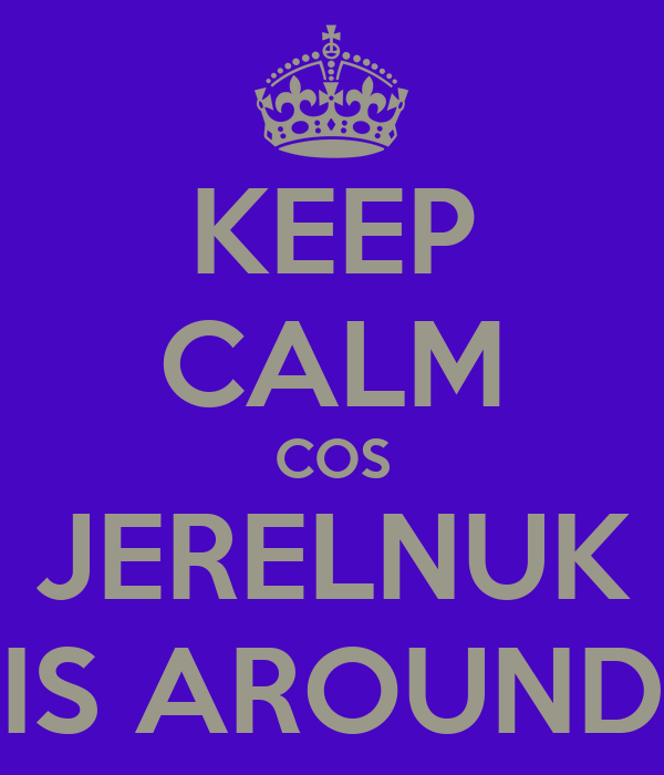 KEEP CALM COS JERELNUK IS AROUND