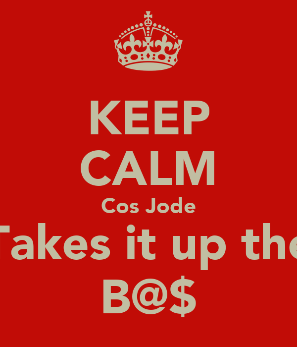 KEEP CALM Cos Jode Takes it up the B@$
