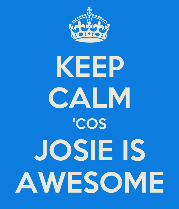 KEEP CALM 'COS JOSIE IS AWESOME