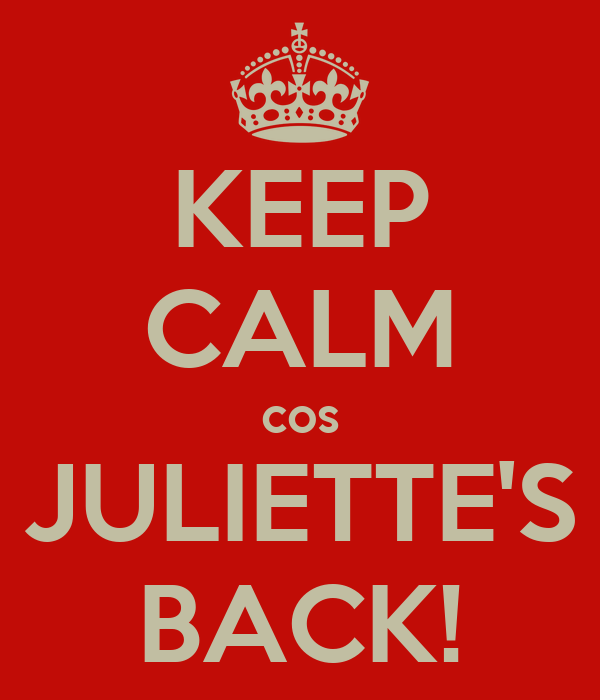 KEEP CALM cos JULIETTE'S BACK!
