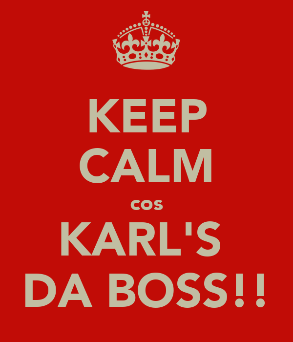 KEEP CALM cos KARL'S  DA BOSS!!