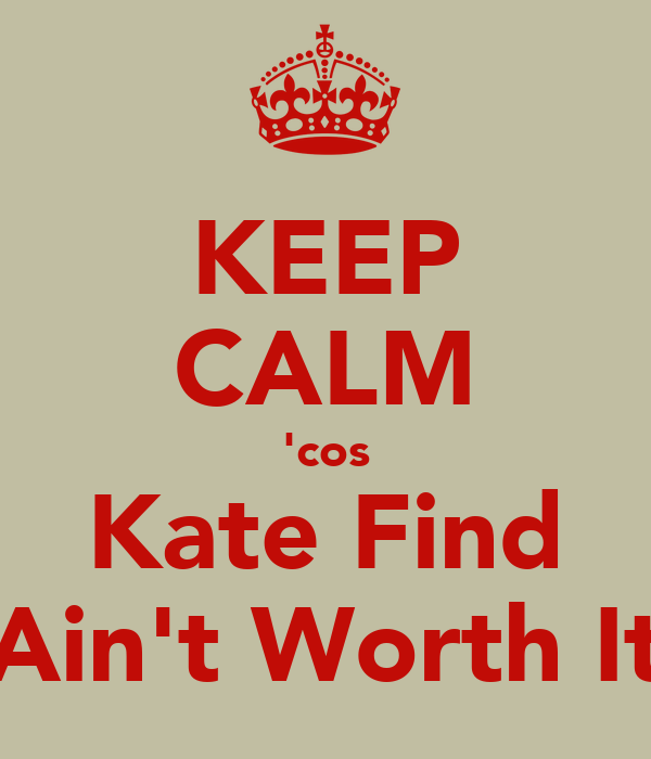KEEP CALM 'cos Kate Find Ain't Worth It
