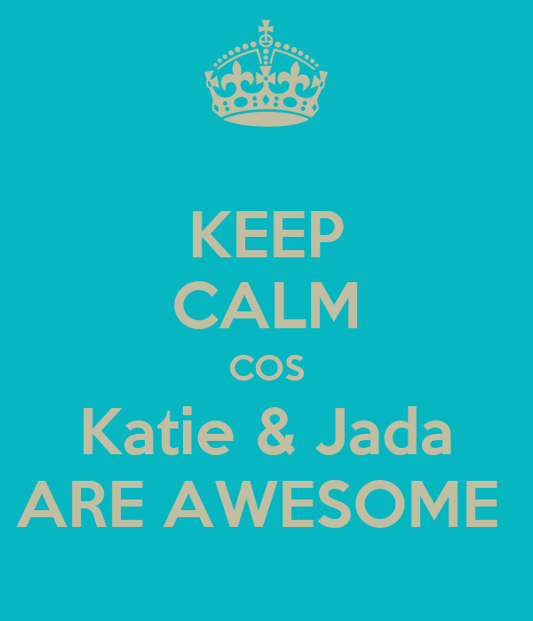 KEEP CALM COS Katie & Jada ARE AWESOME