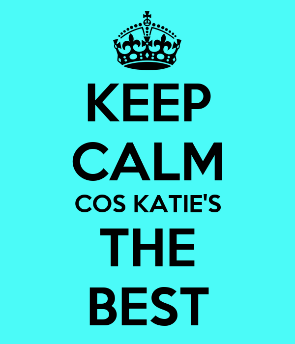 KEEP CALM COS KATIE'S THE BEST