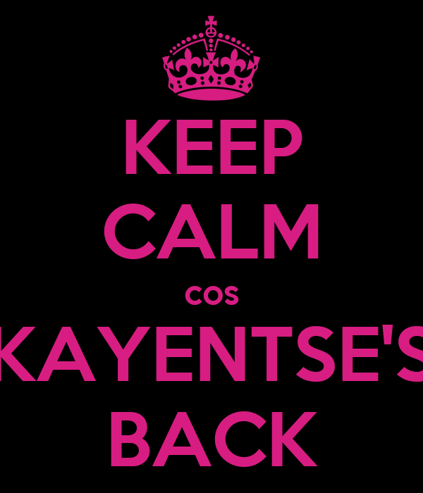 KEEP CALM cos KAYENTSE'S BACK