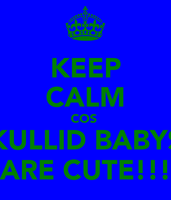 KEEP CALM COS  KULLID BABYS ARE CUTE!!!