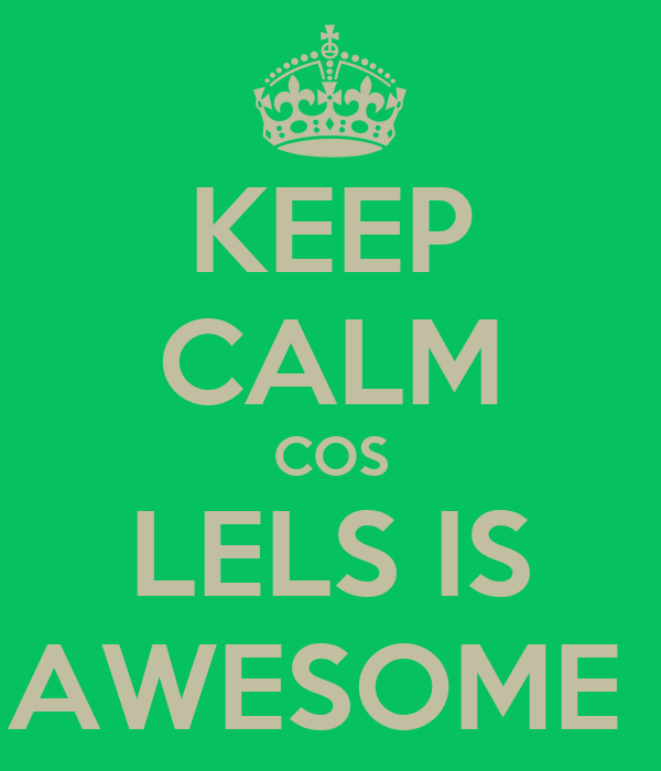KEEP CALM COS LELS IS AWESOME