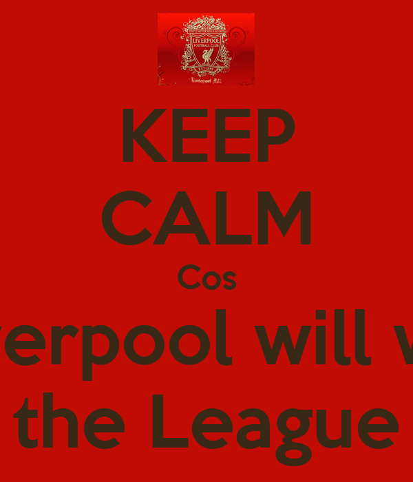 KEEP CALM Cos Liverpool will win the League