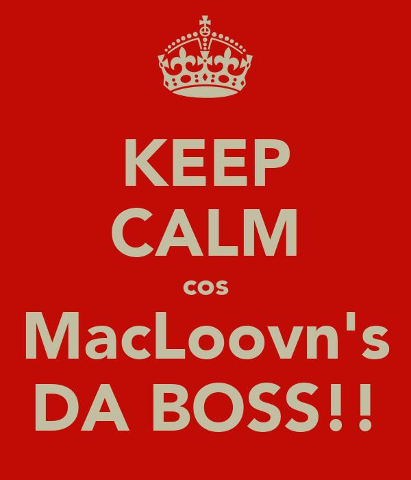 KEEP CALM cos MacLoovn's DA BOSS!!