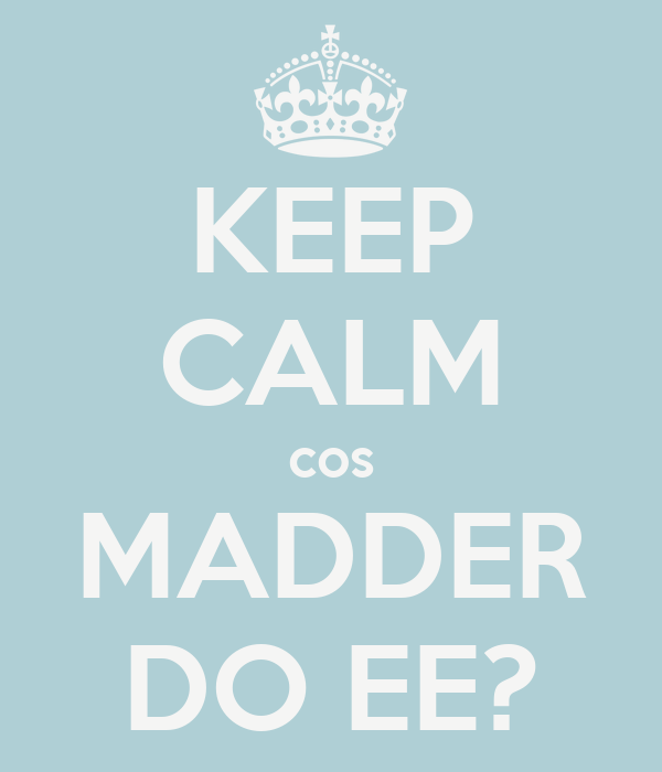 KEEP CALM cos MADDER DO EE?