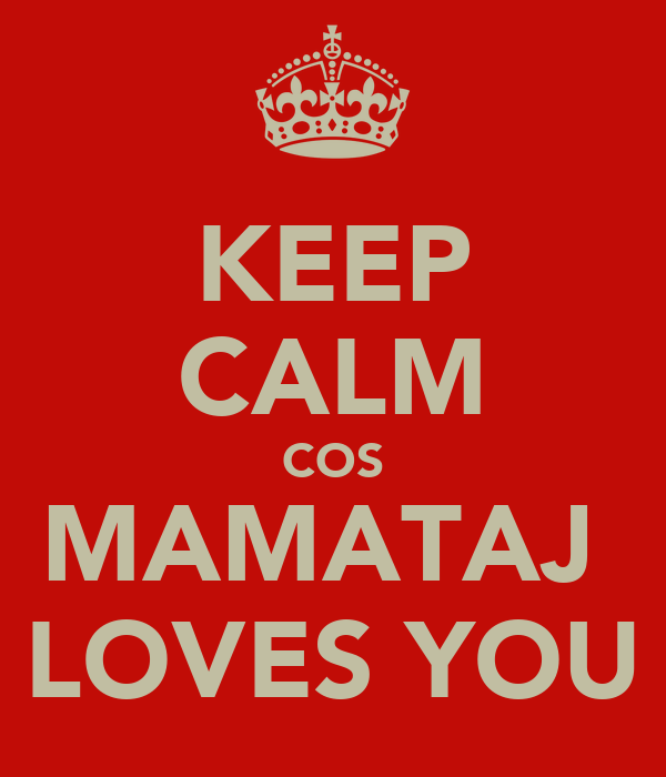 KEEP CALM COS MAMATAJ  LOVES YOU