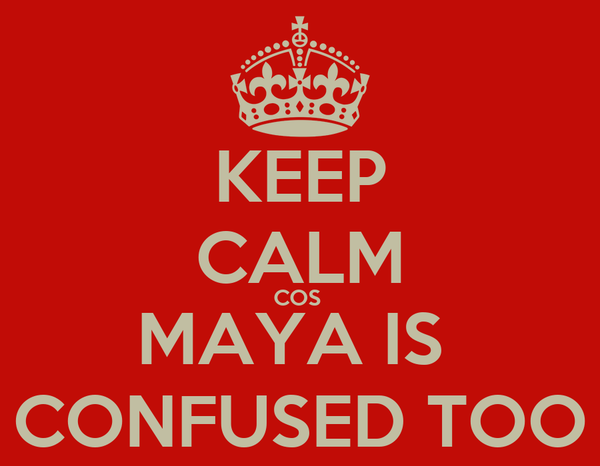KEEP CALM COS  MAYA IS  CONFUSED TOO