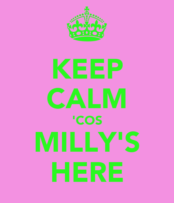KEEP CALM 'COS MILLY'S HERE