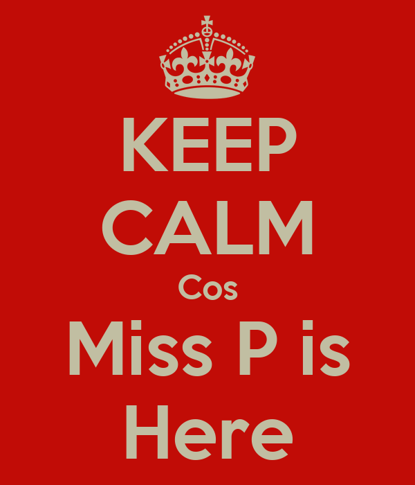 KEEP CALM Cos Miss P is Here