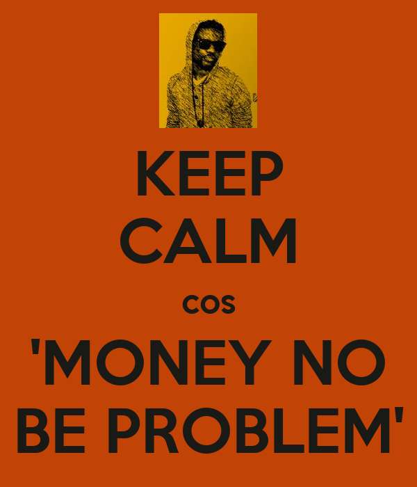 KEEP CALM cos 'MONEY NO BE PROBLEM'