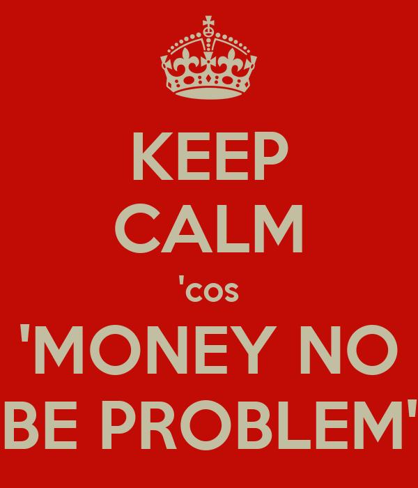 KEEP CALM 'cos 'MONEY NO BE PROBLEM'