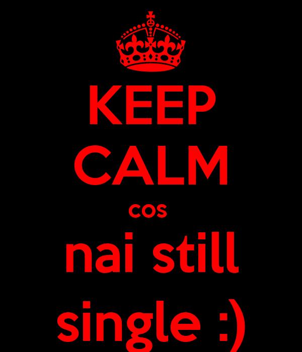 KEEP CALM cos  nai still single :)
