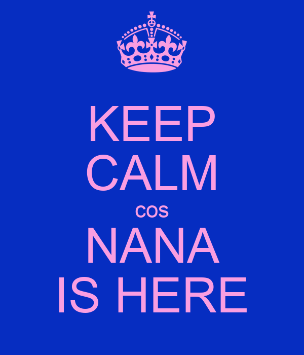 KEEP CALM cos NANA IS HERE