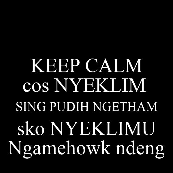 KEEP CALM cos NYEKLIM  SING PUDIH NGETHAM sko NYEKLIMU Ngamehowk ndeng