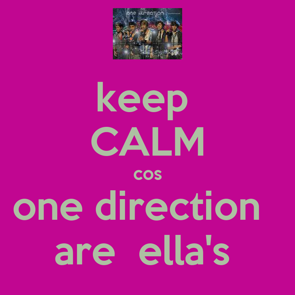 keep  CALM cos one direction   are  ella's