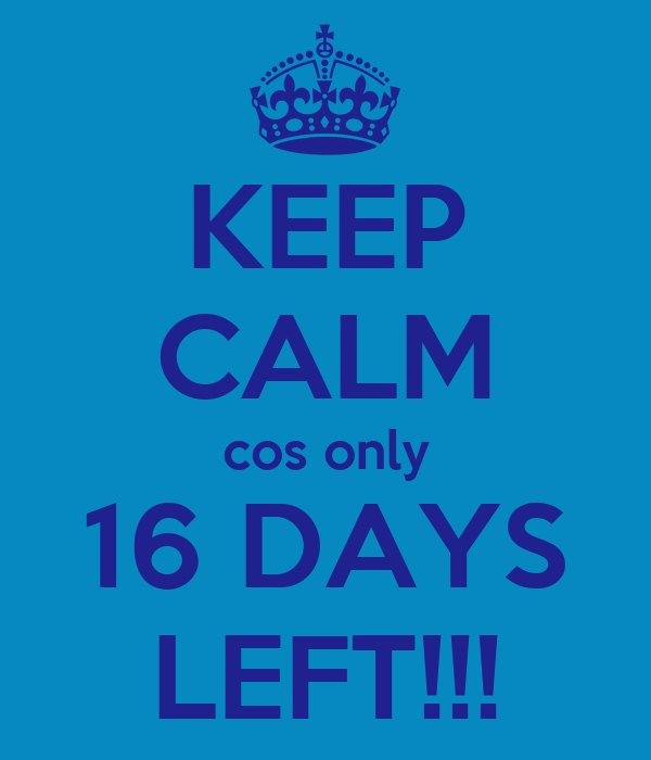 KEEP CALM cos only 16 DAYS LEFT!!!