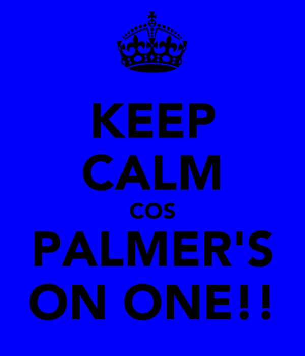 KEEP CALM COS PALMER'S ON ONE!!