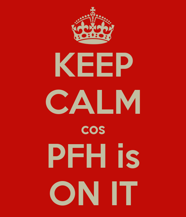 KEEP CALM cos PFH is ON IT