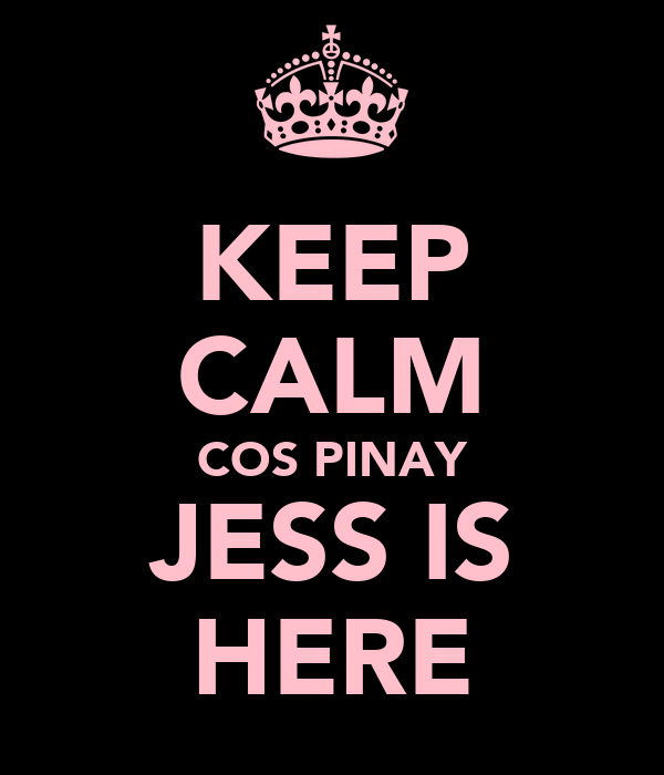 KEEP CALM COS PINAY JESS IS HERE