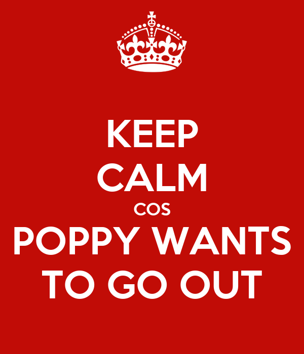 KEEP CALM COS POPPY WANTS TO GO OUT