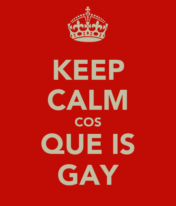 KEEP CALM COS QUE IS GAY