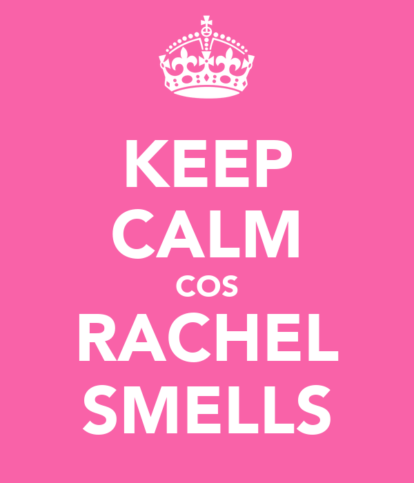 KEEP CALM COS RACHEL SMELLS