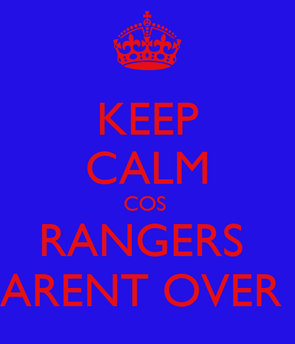 KEEP CALM COS  RANGERS  ARENT OVER