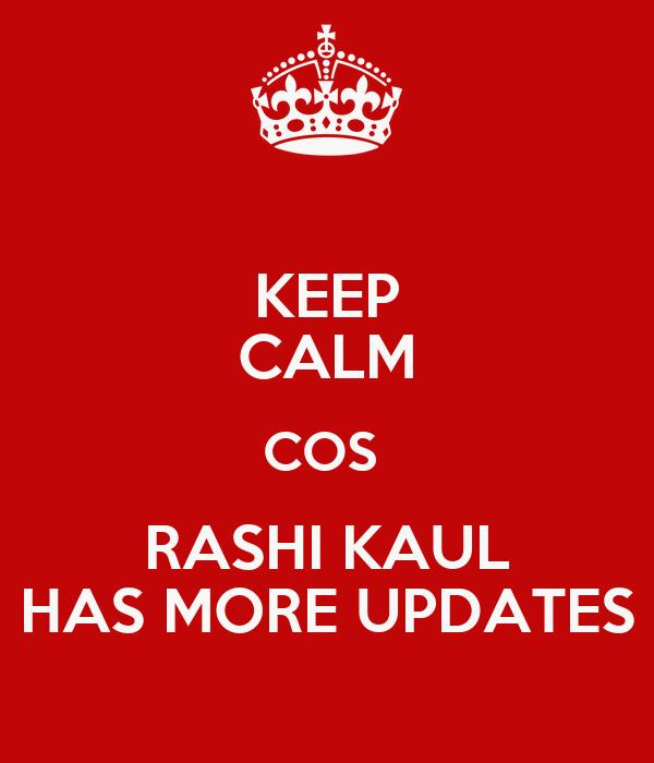 KEEP CALM COS  RASHI KAUL HAS MORE UPDATES